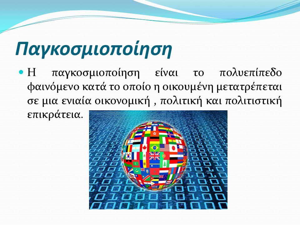 Παγκοσμιοποίηση Η παγκοσμιοποίηση είναι το πολυεπίπεδο φαινόμενο κατά το οποίο η οικουμένη μετατρέπεται σε μια ενιαία οικονομική, πολιτική και πολιτισ