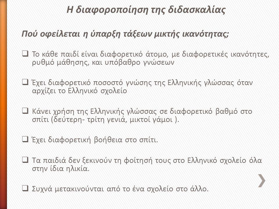 Η διαφοροποίηση της διδασκαλίας Πού οφείλεται η ύπαρξη τάξεων μικτής ικανότητας;  Το κάθε παιδί είναι διαφορετικό άτομο, με διαφορετικές ικανότητες, ρυθμό μάθησης, και υπόβαθρο γνώσεων  Έχει διαφορετικό ποσοστό γνώσης της Ελληνικής γλώσσας όταν αρχίζει το Ελληνικό σχολείο  Κάνει χρήση της Ελληνικής γλώσσας σε διαφορετικό βαθμό στο σπίτι (δεύτερη- τρίτη γενιά, μικτοί γάμοι ).