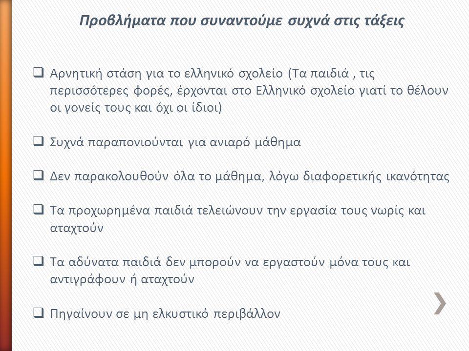 Προβλήματα που συναντούμε συχνά στις τάξεις  Αρνητική στάση για το ελληνικό σχολείο (Τα παιδιά, τις περισσότερες φορές, έρχονται στο Ελληνικό σχολείο γιατί το θέλουν οι γονείς τους και όχι οι ίδιοι)  Συχνά παραπονιούνται για ανιαρό μάθημα  Δεν παρακολουθούν όλα το μάθημα, λόγω διαφορετικής ικανότητας  Τα προχωρημένα παιδιά τελειώνουν την εργασία τους νωρίς και αταχτούν  Τα αδύνατα παιδιά δεν μπορούν να εργαστούν μόνα τους και αντιγράφουν ή αταχτούν  Πηγαίνουν σε μη ελκυστικό περιβάλλον