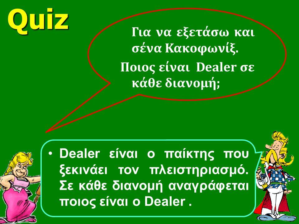 Για να εξετάσω και σένα Κακοφωνίξ. Ποιος είναι Dealer σε κάθε διανομή; Dealer είναι ο παίκτης που ξεκινάει τον πλειστηριασμό. Σε κάθε διανομή αναγράφε