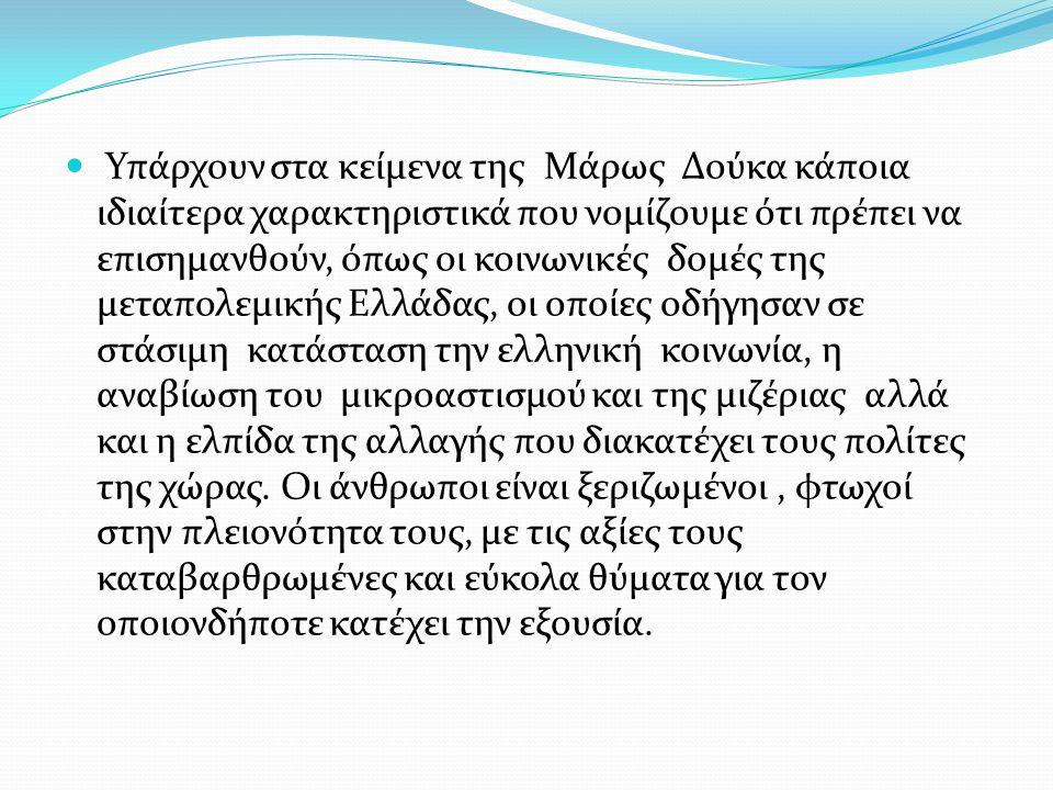 Υπάρχουν στα κείμενα της Μάρως Δούκα κάποια ιδιαίτερα χαρακτηριστικά που νομίζουμε ότι πρέπει να επισημανθούν, όπως οι κοινωνικές δομές της μεταπολεμικής Ελλάδας, οι οποίες οδήγησαν σε στάσιμη κατάσταση την ελληνική κοινωνία, η αναβίωση του μικροαστισμού και της μιζέριας αλλά και η ελπίδα της αλλαγής που διακατέχει τους πολίτες της χώρας.