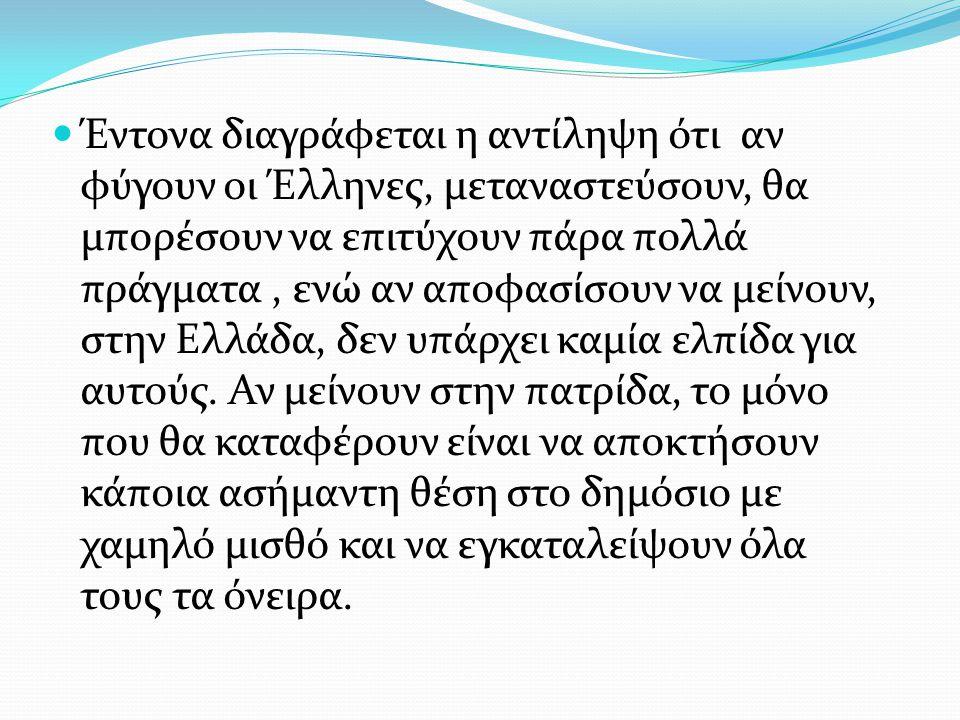 Έντονα διαγράφεται η αντίληψη ότι αν φύγουν οι Έλληνες, μεταναστεύσουν, θα μπορέσουν να επιτύχουν πάρα πολλά πράγματα, ενώ αν αποφασίσουν να μείνουν, στην Ελλάδα, δεν υπάρχει καμία ελπίδα για αυτούς.