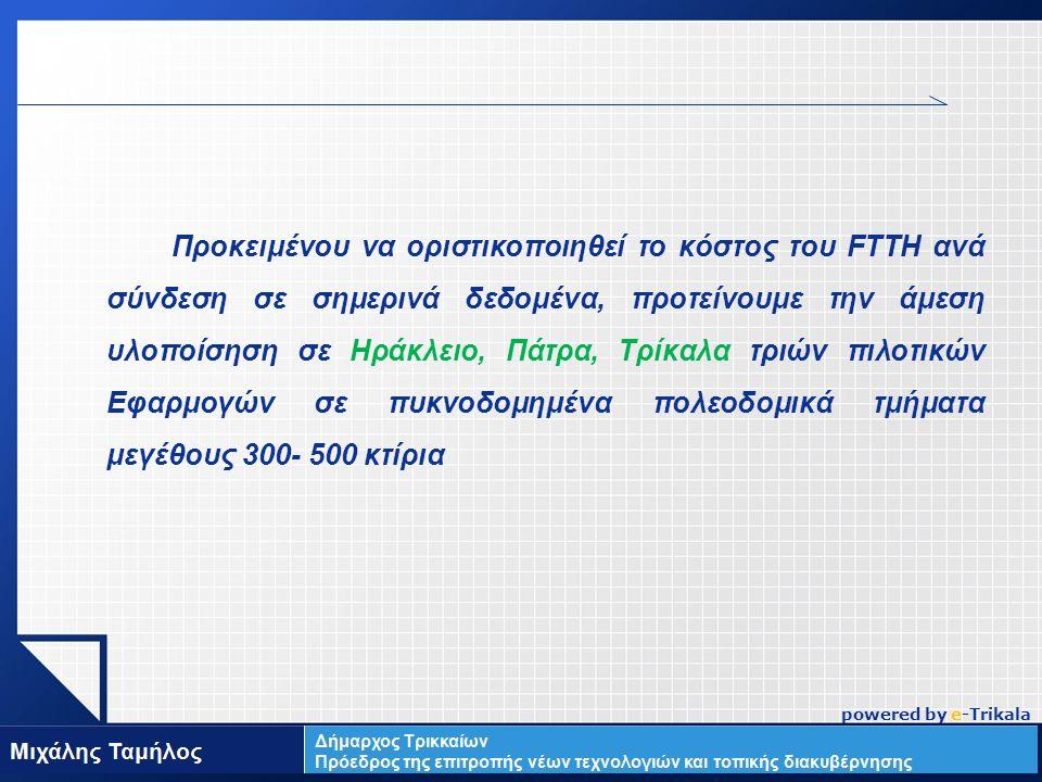 LOGO Προκειμένου να οριστικοποιηθεί το κόστος του FTTH ανά σύνδεση σε σημερινά δεδομένα, προτείνουμε την άμεση υλοποίσηση σε Ηράκλειο, Πάτρα, Τρίκαλα τριών πιλοτικών Εφαρμογών σε πυκνοδομημένα πολεοδομικά τμήματα μεγέθους 300- 500 κτίρια powered by e-Trikala
