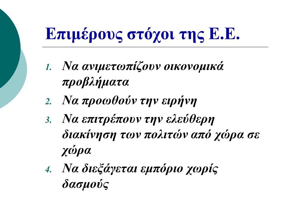 Επιμέρους στόχοι της Ε.Ε. 1. Να ανιμετωπίζουν οικονομικά προβλήματα 2. Να προωθούν την ειρήνη 3. Να επιτρέπουν την ελεύθερη διακίνηση των πολιτών από