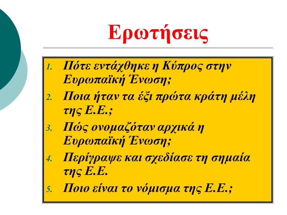 Ερωτήσεις 1. Πότε εντάχθηκε η Κύπρος στην Ευρωπαϊκή Ένωση; 2. Ποια ήταν τα έξι πρώτα κράτη μέλη της Ε.Ε.; 3. Πώς ονομαζόταν αρχικά η Ευρωπαϊκή Ένωση;