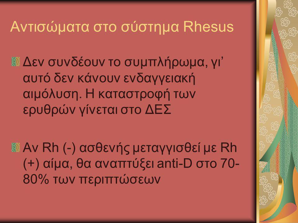 Αντισώματα στο σύστημα Rhesus Δεν συνδέουν το συμπλήρωμα, γι' αυτό δεν κάνουν ενδαγγειακή αιμόλυση. Η καταστροφή των ερυθρών γίνεται στο ΔΕΣ Αν Rh (-)
