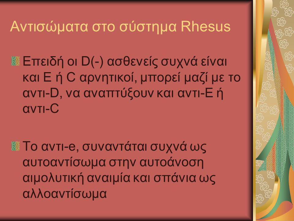 Αντισώματα στο σύστημα Rhesus Επειδή οι D(-) ασθενείς συχνά είναι και E ή C αρνητικοί, μπορεί μαζί με το αντι-D, να αναπτύξουν και αντι-Ε ή αντι-C Το
