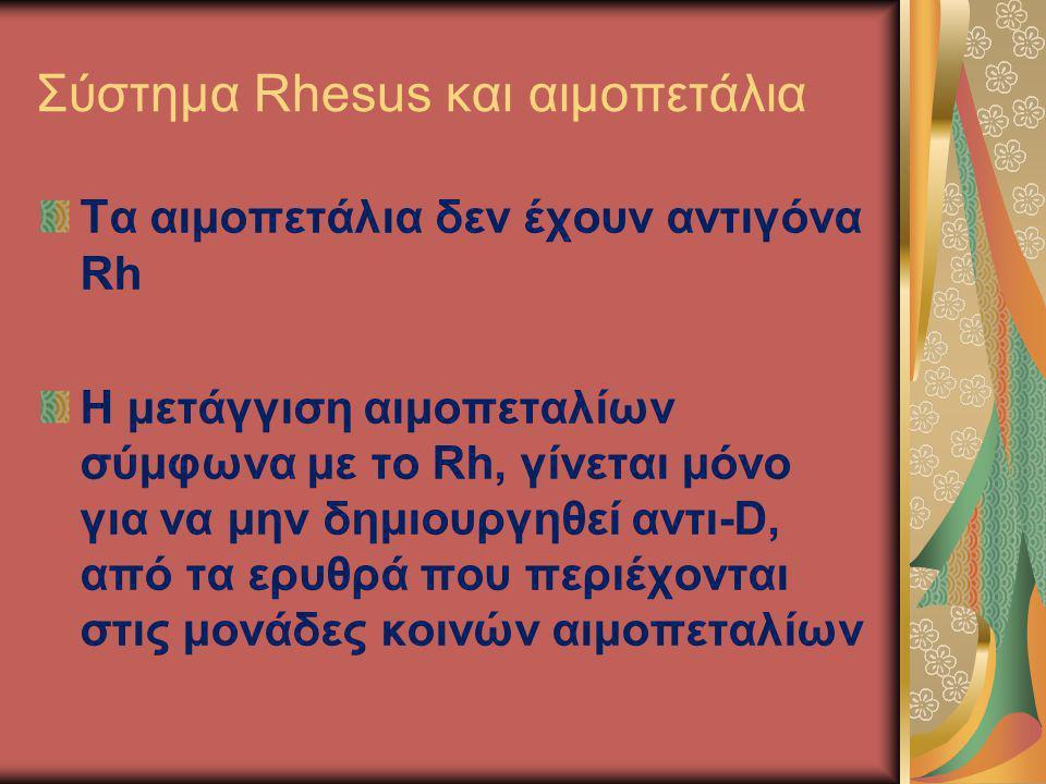 Σύστημα Rhesus και αιμοπετάλια Τα αιμοπετάλια δεν έχουν αντιγόνα Rh H μετάγγιση αιμοπεταλίων σύμφωνα με το Rh, γίνεται μόνο για να μην δημιουργηθεί αν
