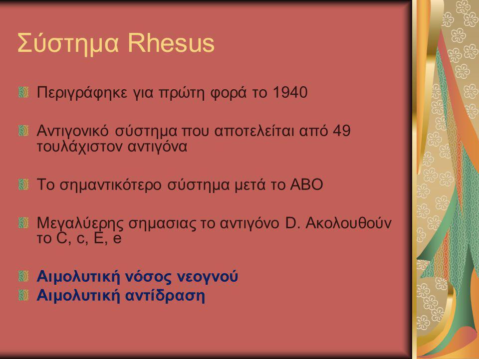 Αιμολυτική νόσος νεογνού Οφείλεται σε ασυμβατότητα Rhesus Mητέρα Rh (-) και πατέρας Rh (+): εάν το έμβρυο είναι Rh (+), τα ερυθρά του εισέρχονται στην κυκλοφορία της μητέρας κατά τη διάρκεια της κύησης (ακόμα και αν υπάρξει αποβολή) ή μετά από αμνιοπαρακέντηση και ευαισθητοποιούν τη μητέρα (1,5-1,9%) Μεγαλύτερος αριθμός ερυθρών εισέρχονται κατά τον τοκετό, γι' αυτό τα αντισώματα αναπτύσσονται μετά τον 1 ο τοκετό Η 2 η Rh (+) κύηση θα προκαλέσει σημαντική αύξηση του αντι-D τίτλου, παράγονται IgG που περνούν τον πλακούντα και προκαλούν στο έμβρυο αιμόλυση των ερυθρών στο σπλήνα (βαριά αναιμία, ηπατοσπληνομεγαλία, καρδιακή κάμψη, γενικευμένο οίδημα: ΥΔΡΩΠΑΣ)