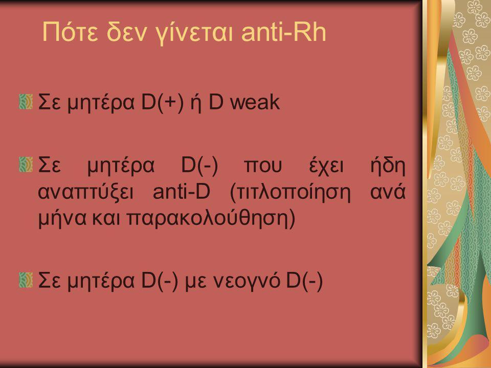 Πότε δεν γίνεται anti-Rh Σε μητέρα D(+) ή D weak Σε μητέρα D(-) που έχει ήδη αναπτύξει anti-D (τιτλοποίηση ανά μήνα και παρακολούθηση) Σε μητέρα D(-)