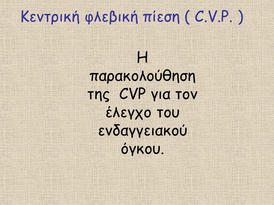 Κεντρική φλεβική πίεση ( C.V.P. ) Η παρακολούθηση της CVP για τον έλεγχο του ενδαγγειακού όγκου.