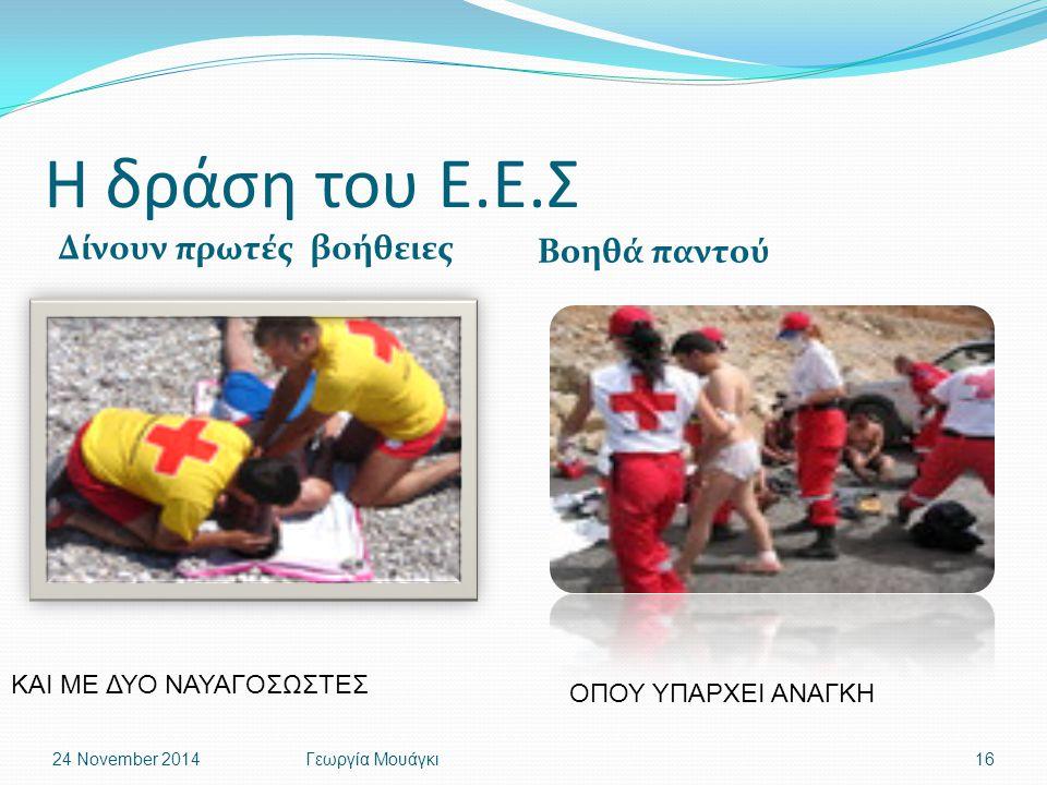 Η δράση του Ε.Ε.Σ Δίνουν πρωτές βοήθειες Βοηθά παντού 24 November 2014Γεωργία Μουάγκι16 ΚΑΙ ΜΕ ΔΥΟ ΝΑΥΑΓΟΣΩΣΤΕΣ ΟΠΟΥ ΥΠΑΡΧΕΙ ΑΝΑΓΚΗ