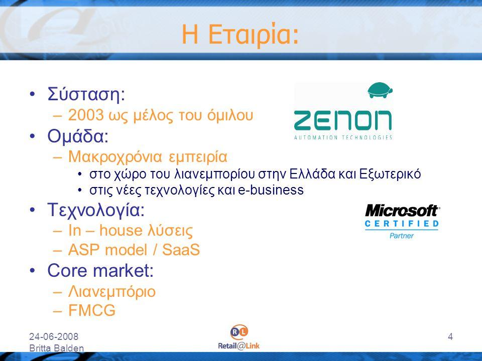 24-06-2008 Britta Balden 4 Η Εταιρία: Σύσταση: –2003 ως μέλος του όμιλου Ομάδα: –Μακροχρόνια εμπειρία στο χώρο του λιανεμπορίου στην Ελλάδα και Εξωτερ