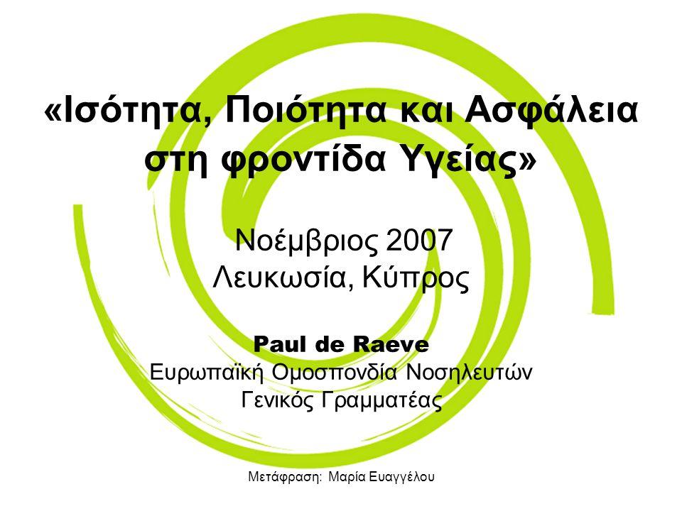 Μετάφραση: Μαρία Ευαγγέλου «Ισότητα, Ποιότητα και Ασφάλεια στη φροντίδα Υγείας» Νοέμβριος 2007 Λευκωσία, Κύπρος Paul de Raeve Ευρωπαϊκή Ομοσπονδία Νοσ