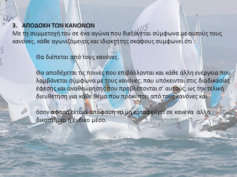 3. ΑΠΟΔΟΧΗ ΤΩΝ ΚΑΝΟΝΩΝ Με τη συμμετοχή του σε ένα αγώνα που διεξάγεται σύμφωνα με αυτούς τους κανόνες, κάθε αγωνιζόμενος και ιδιοκτήτης σκάφους συμφων