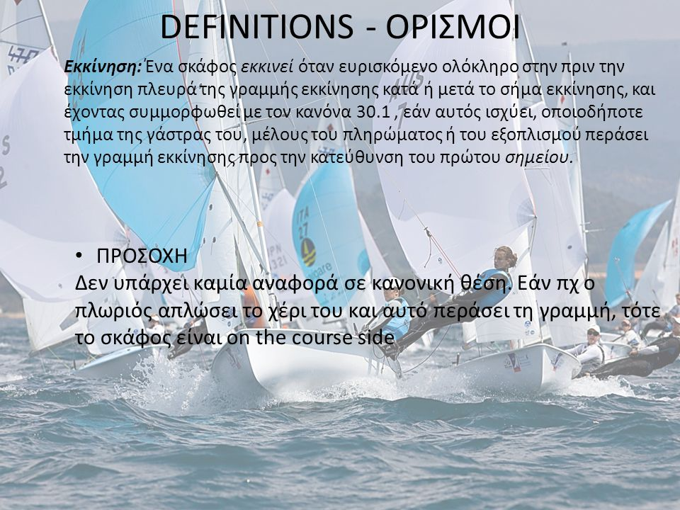 DEFINITIONS - ΟΡΙΣΜΟΙ Εκκίνηση: Ένα σκάφος εκκινεί όταν ευρισκόμενο ολόκληρο στην πριν την εκκίνηση πλευρά της γραμμής εκκίνησης κατά ή μετά το σήμα ε