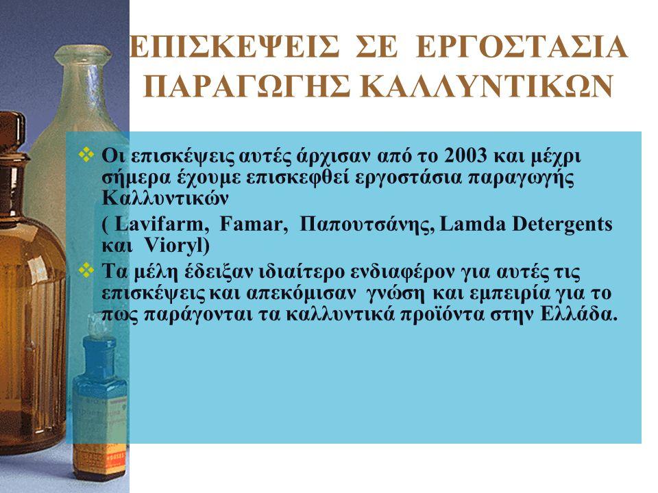 ΕΠΙΣΚΕΨΕΙΣ ΣΕ ΕΡΓΟΣΤΑΣΙΑ ΠΑΡΑΓΩΓΗΣ ΚΑΛΛΥΝΤΙΚΩΝ  Οι επισκέψεις αυτές άρχισαν από το 2003 και μέχρι σήμερα έχουμε επισκεφθεί εργοστάσια παραγωγής Καλλυντικών ( Lavifarm, Famar, Παπουτσάνης, Lamda Detergents και Vioryl)  Τα μέλη έδειξαν ιδιαίτερο ενδιαφέρον για αυτές τις επισκέψεις και απεκόμισαν γνώση και εμπειρία για το πως παράγονται τα καλλυντικά προϊόντα στην Ελλάδα.