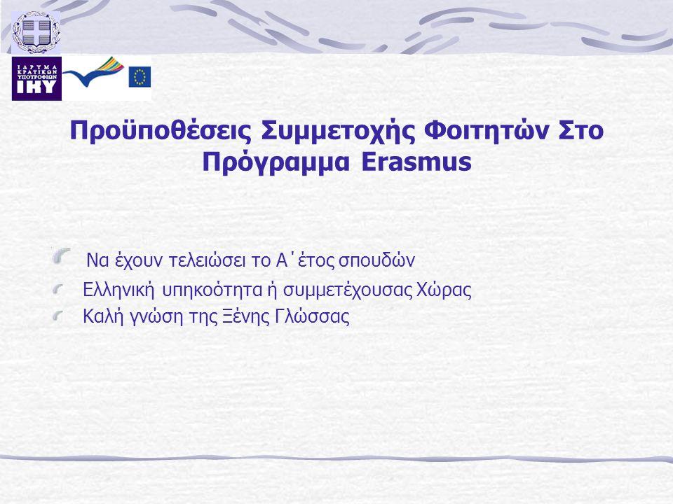 Προϋποθέσεις Συμμετοχής Φοιτητών Στο Πρόγραμμα Erasmus Να έχουν τελειώσει το Α΄έτος σπουδών Ελληνική υπηκοότητα ή συμμετέχουσας Χώρας Καλή γνώση της Ξ