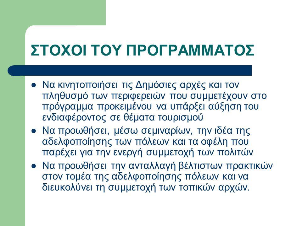 ΣΤΟΧΟΙ ΤΟΥ ΠΡΟΓΡΑΜΜΑΤΟΣ Να κινητοποιήσει τις Δημόσιες αρχές και τον πληθυσμό των περιφερειών που συμμετέχουν στο πρόγραμμα προκειμένου να υπάρξει αύξηση του ενδιαφέροντος σε θέματα τουρισμού Να προωθήσει, μέσω σεμιναρίων, την ιδέα της αδελφοποίησης των πόλεων και τα οφέλη που παρέχει για την ενεργή συμμετοχή των πολιτών Να προωθήσει την ανταλλαγή βέλτιστων πρακτικών στον τομέα της αδελφοποίησης πόλεων και να διευκολύνει τη συμμετοχή των τοπικών αρχών.