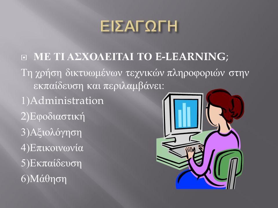 ΜΕ ΤΙ ΑΣΧΟΛΕΙΤΑΙ ΤΟ E-LEARNING ; Τη χρήση δικτυωμένων τεχνικών πληροφοριών στην εκπαίδευση και περιλαμβάνει : 1)Administration 2) Εφοδιαστική 3) Αξιολόγηση 4) Επικοινωνία 5) Εκπαίδευση 6) Μάθηση