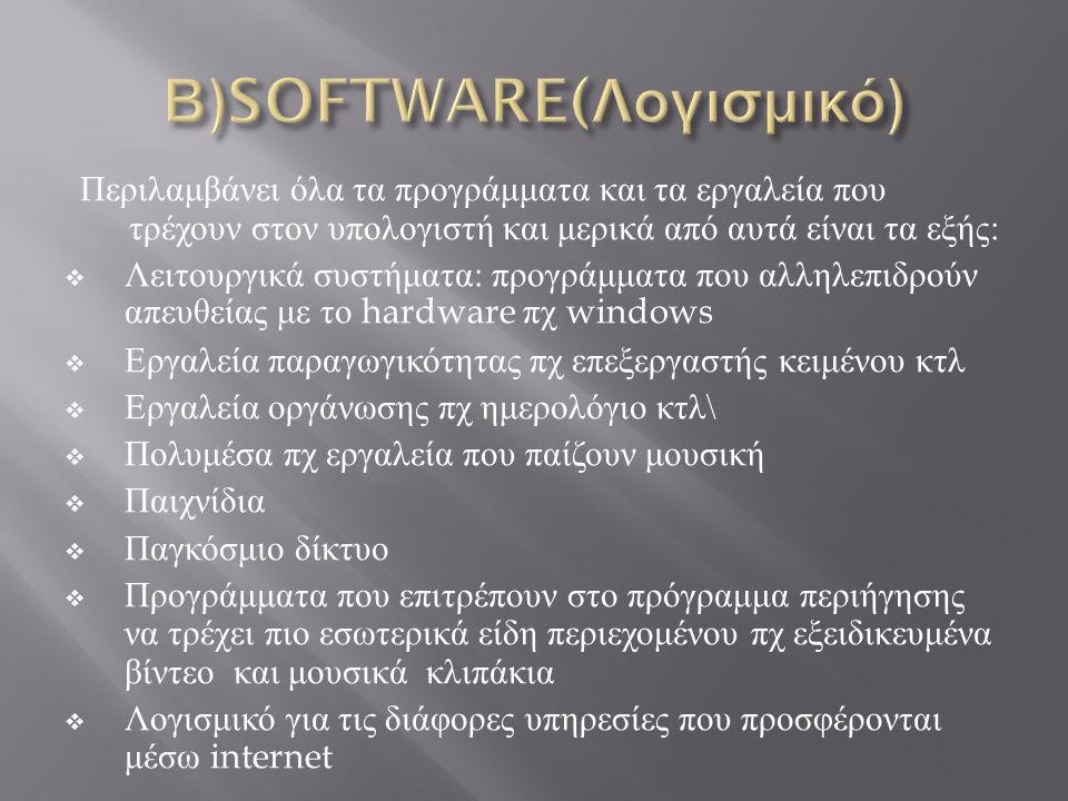 Περιλαμβάνει όλα τα προγράμματα και τα εργαλεία που τρέχουν στον υπολογιστή και μερικά από αυτά είναι τα εξής :  Λειτουργικά συστήματα : προγράμματα που αλληλεπιδρούν απευθείας με το hardware πχ windows  Εργαλεία παραγωγικότητας πχ επεξεργαστής κειμένου κτλ  Εργαλεία οργάνωσης πχ ημερολόγιο κτλ \  Πολυμέσα πχ εργαλεία που παίζουν μουσική  Παιχνίδια  Παγκόσμιο δίκτυο  Προγράμματα που επιτρέπουν στο πρόγραμμα περιήγησης να τρέχει πιο εσωτερικά είδη περιεχομένου πχ εξειδικευμένα βίντεο και μουσικά κλιπάκια  Λογισμικό για τις διάφορες υπηρεσίες που προσφέρονται μέσω internet