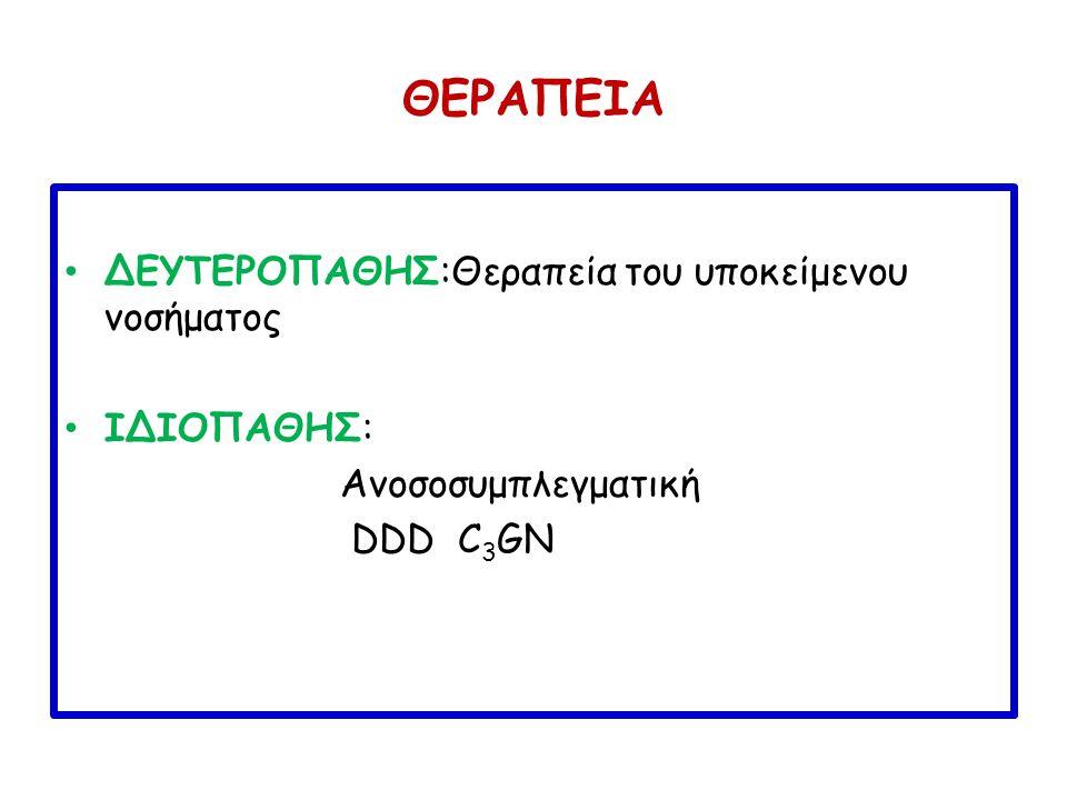 ΘΕΡΑΠΕΙΑ ΔΕΥΤΕΡΟΠΑΘΗΣ:Θεραπεία του υποκείμενου νοσήματος ΙΔΙΟΠΑΘΗΣ: Ανοσοσυμπλεγματική DDD C 3 GN