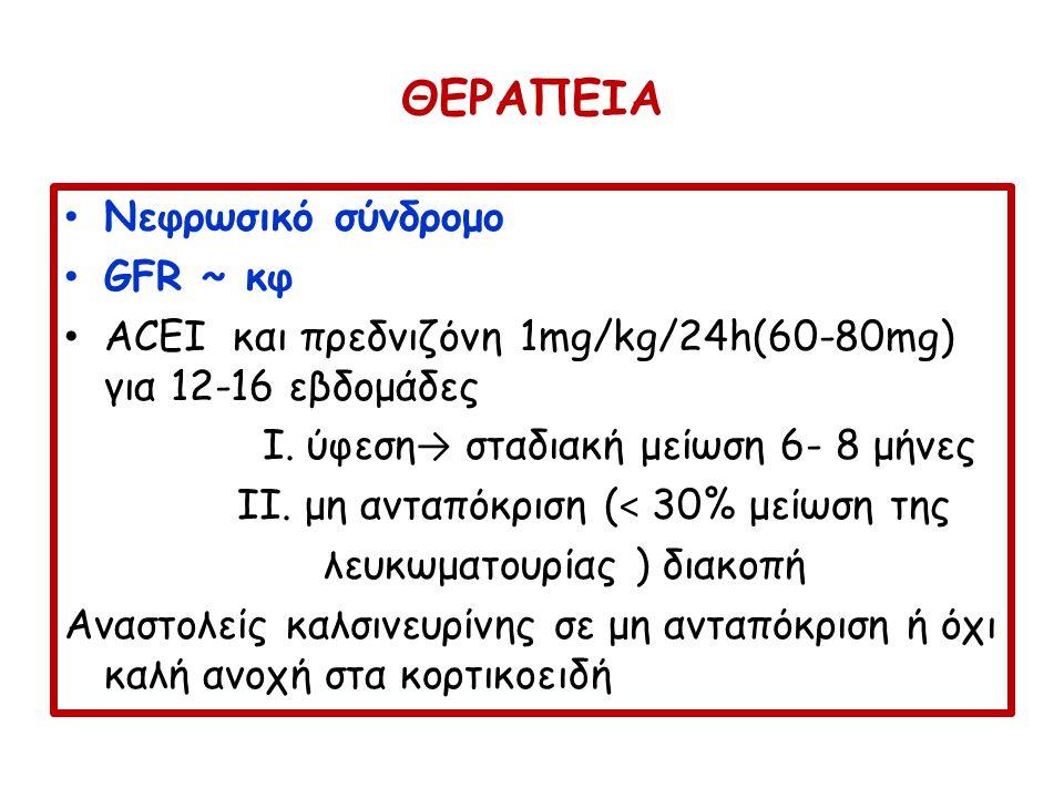 ΘΕΡΑΠΕΙΑ Νεφρωσικό σύνδρομο GFR ~ κφ ACEI και πρεδνιζόνη 1mg/kg/24h(60-80mg) για 12-16 εβδομάδες I. ύφεση → σταδιακή μείωση 6- 8 μήνες II. μη ανταπόκρ