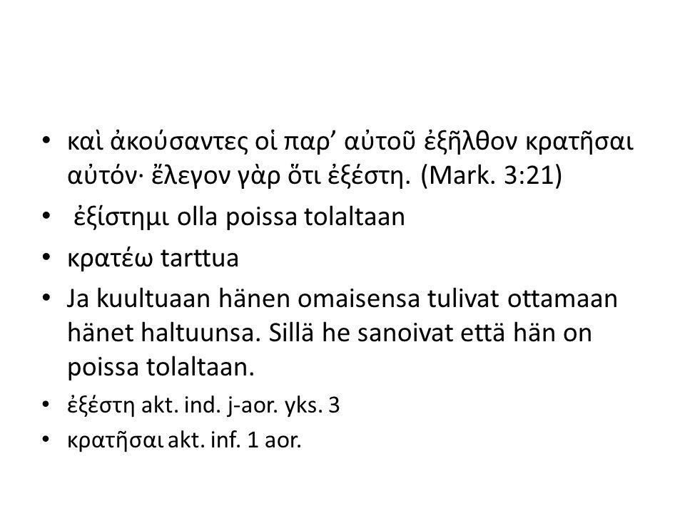 καὶ ἀκούσαντες οἱ παρ' αὐτοῦ ἐξῆλθον κρατῆσαι αὐτόν· ἔλεγον γὰρ ὅτι ἐξέστη.