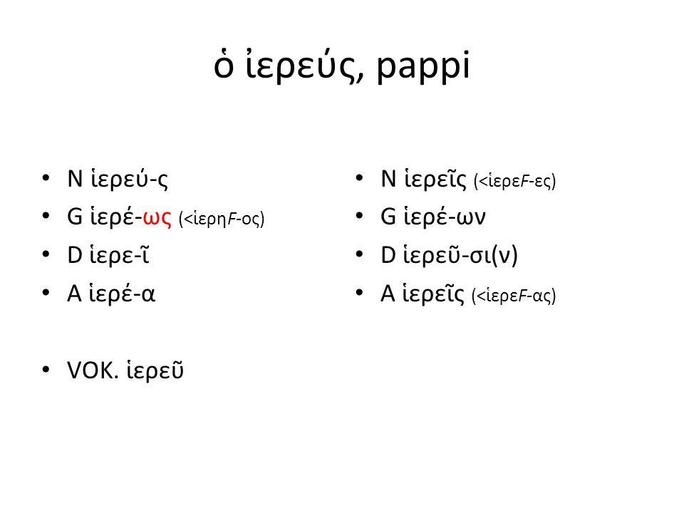 ὁ ἰερεύς, pappi N ἱερεύ-ς G ἱερέ-ως (<ἱερηF-ος) D ἱερε-ῖ A ἱερέ-α VOK.
