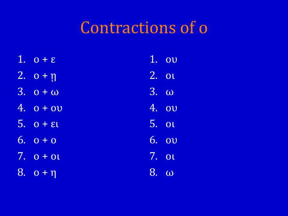 Contractions of ο 1.ο + ε 2.ο + ῃ 3.ο + ω 4.ο + ου 5.ο + ει 6.ο + ο 7.ο + οι 8.ο + η 1.ου 2.οι 3.ω 4.ου 5.οι 6.ου 7.οι 8.ω