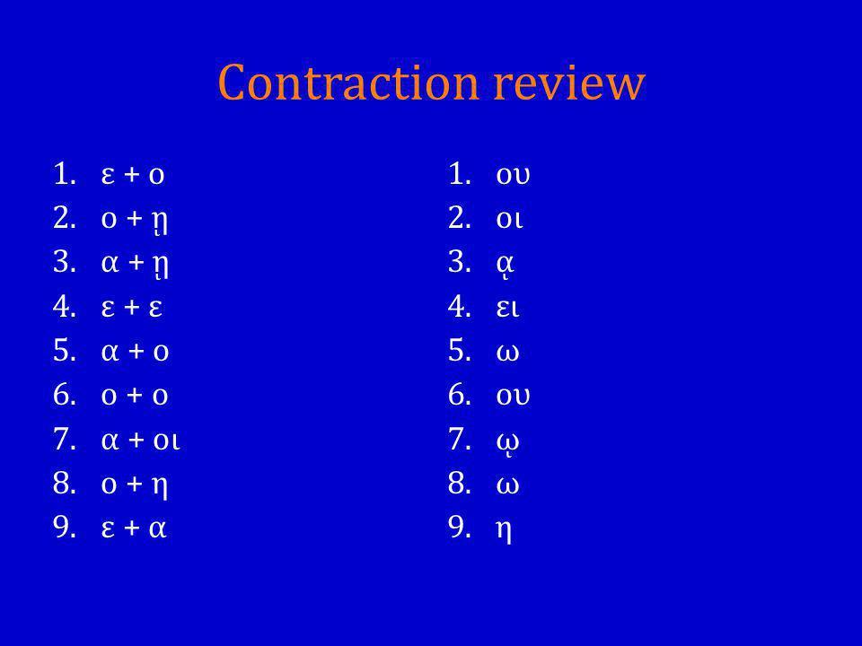 Contraction review 1.ε + ο 2.ο + ῃ 3.α + ῃ 4.ε + ε 5.α + ο 6.ο + ο 7.α + οι 8.ο + η 9.ε + α 1.ου 2.οι 3.ᾳ 4.ει 5.ω 6.ου 7.ῳ 8.ω 9.η