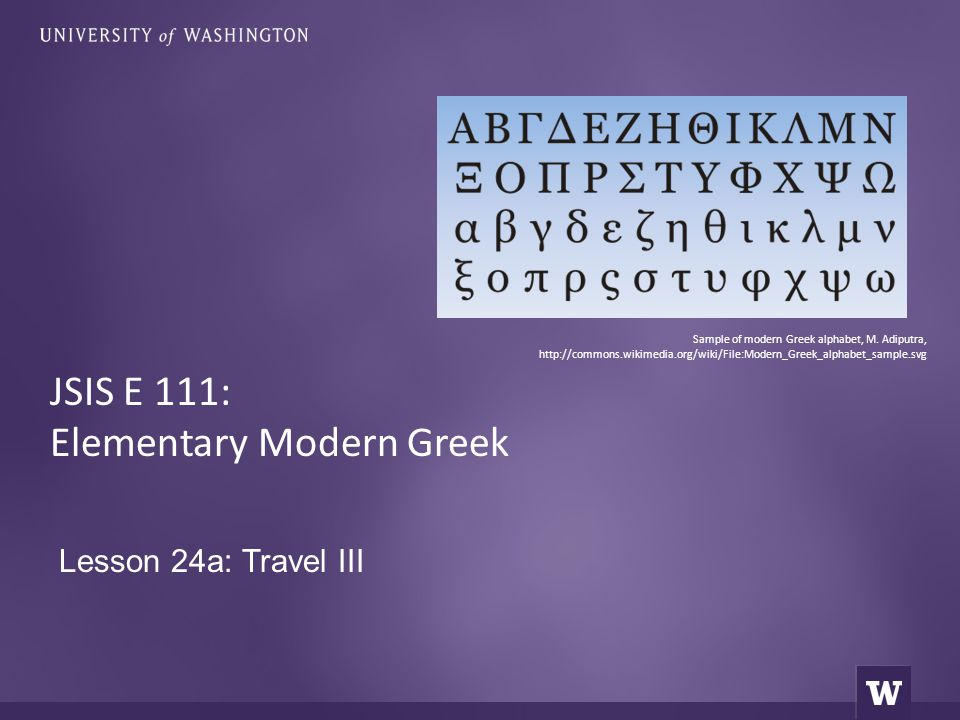 Lesson 24a: Travel III JSIS E 111: Elementary Modern Greek Sample of modern Greek alphabet, M. Adiputra, http://commons.wikimedia.org/wiki/File:Modern