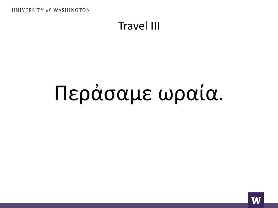 Travel III Say again: W had a good time.