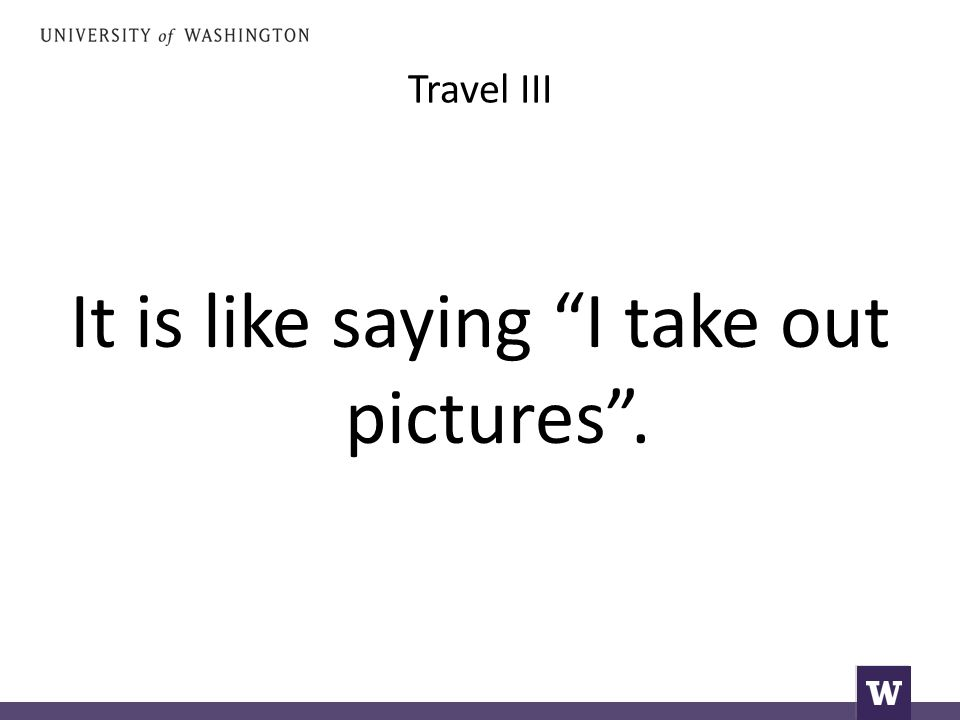 "Travel III It is like saying ""I take out pictures""."