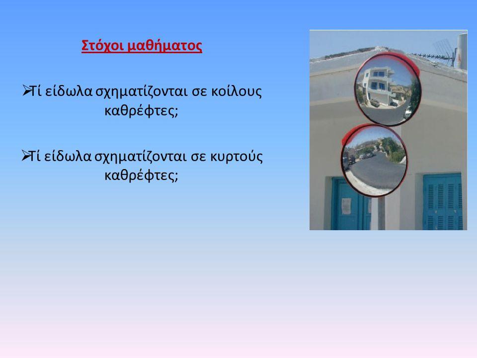 Στόχοι μαθήματος  Τί είδωλα σχηματίζονται σε κοίλους καθρέφτες;  Τί είδωλα σχηματίζονται σε κυρτούς καθρέφτες;