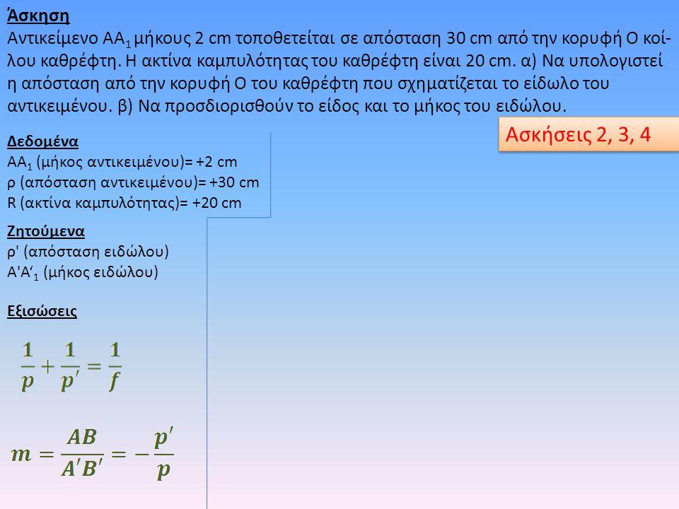 Άσκηση Αντικείμενο ΑΑ 1 μήκους 2 cm τοποθετείται σε απόσταση 30 cm από την κορυφή Ο κοί- λου καθρέφτη. Η ακτίνα καμπυλότητας του καθρέφτη είναι 20 cm.