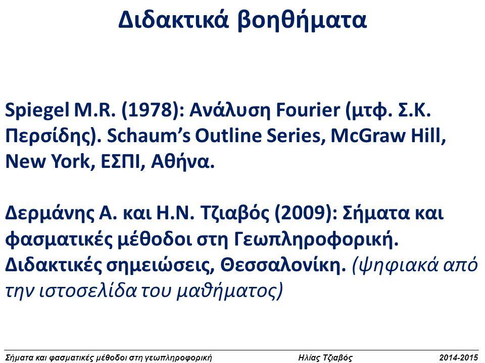 Σήματα και φασματικές μέθοδοι στη γεωπληροφορική Ηλίας Τζιαβός 2014-2015 Διδακτικά βοηθήματα Spiegel M.R. (1978): Ανάλυση Fourier (μτφ. Σ.Κ. Περσίδης)