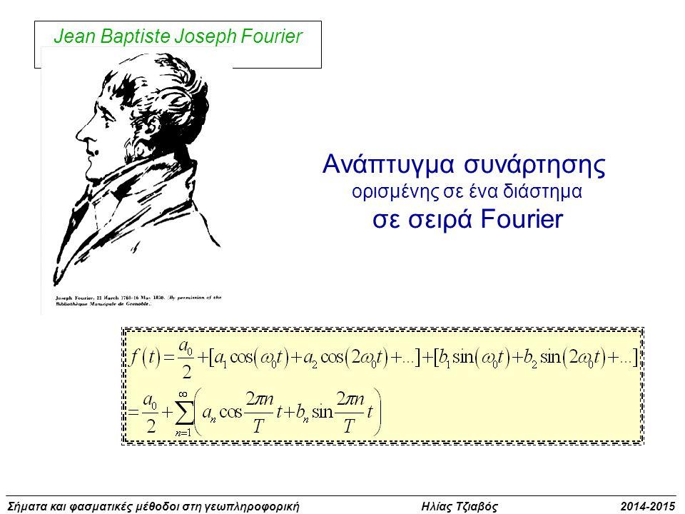 Σήματα και φασματικές μέθοδοι στη γεωπληροφορική Ηλίας Τζιαβός 2014-2015 Jean Baptiste Joseph Fourier Aνάπτυγμα συνάρτησης oρισμένης σε ένα διάστημα σ