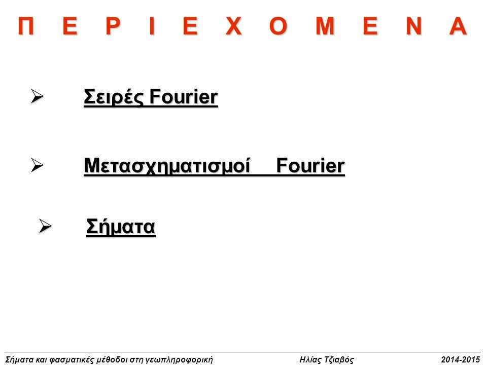 Σήματα και φασματικές μέθοδοι στη γεωπληροφορική Ηλίας Τζιαβός 2014-2015 Π Ε Ρ Ι Ε Χ Ο Μ Ε Ν Α  Σειρές Fourier Μετασχηματισμοί Fourier  Μετασχηματισ