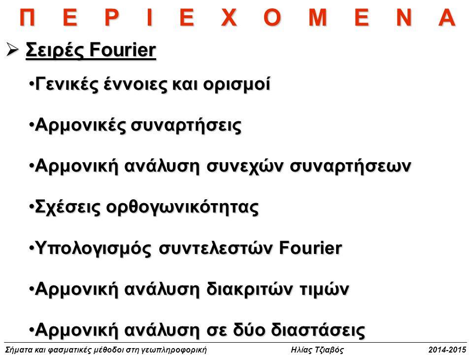 Σήματα και φασματικές μέθοδοι στη γεωπληροφορική Ηλίας Τζιαβός 2014-2015 Μετασχηματισμοί Fourier  Μετασχηματισμοί Fourier Το ολοκλήρωμα FourierΤο ολοκλήρωμα Fourier Μετασχηματισμός Fourier σε μία διάσταση και ιδιότητεςΜετασχηματισμός Fourier σε μία διάσταση και ιδιότητες Μετασχηματισμοί Fourier σε δύο διαστάσειςΜετασχηματισμοί Fourier σε δύο διαστάσεις Συνέλιξη και θεώρημα συνέλιξηςΣυνέλιξη και θεώρημα συνέλιξης Συναρτήσεις συσχέτισηςΣυναρτήσεις συσχέτισης Συνεχής και διακριτός μετασχηματισμός FourierΣυνεχής και διακριτός μετασχηματισμός Fourier Διακριτή συνέλιξη και συσχέτισηΔιακριτή συνέλιξη και συσχέτιση Π Ε Ρ Ι Ε Χ Ο Μ Ε Ν Α