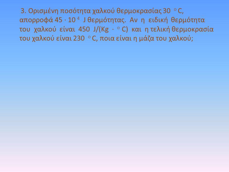 3. Ορισμένη ποσότητα χαλκού θερμοκρασίας 30 ο C, απορροφά 45 · 10 4 J θερμότητας. Αν η ειδική θερμότητα του χαλκού είναι 450 J/(Kg · o C) και η τελική