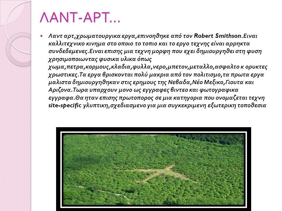 ΛΑΝΤ - ΑΡΤ … Λαντ αρτ, χρωματουργικα εργα, επινοηθηκε από τον Robert Smithson. Ειναι καλλιτεχνικο κινημα στο οποιο το τοπιο και το εργο τεχνης είναι α