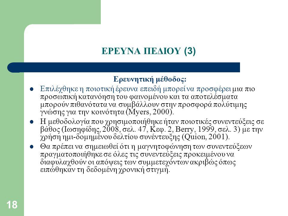 18 ΕΡΕΥΝΑ ΠΕΔΙΟΥ (3) Ερευνητική μέθοδος: Επιλέχθηκε η ποιοτική έρευνα επειδή μπορεί να προσφέρει μια πιο προσωπική κατανόηση του φαινομένου και τα αποτελέσματα μπορούν πιθανότατα να συμβάλλουν στην προσφορά πολύτιμης γνώσης για την κοινότητα (Myers, 2000).