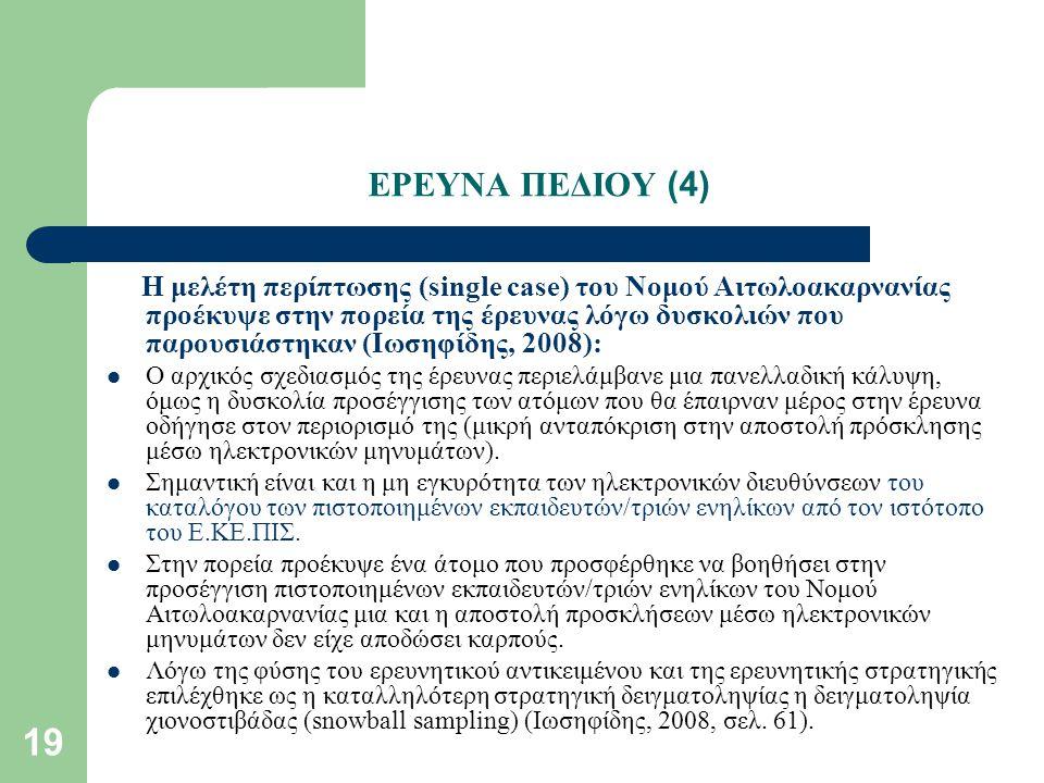 19 ΕΡΕΥΝΑ ΠΕΔΙΟΥ (4) Η μελέτη περίπτωσης (single case) του Νομού Αιτωλοακαρνανίας προέκυψε στην πορεία της έρευνας λόγω δυσκολιών που παρουσιάστηκαν (Ιωσηφίδης, 2008): Ο αρχικός σχεδιασμός της έρευνας περιελάμβανε μια πανελλαδική κάλυψη, όμως η δυσκολία προσέγγισης των ατόμων που θα έπαιρναν μέρος στην έρευνα οδήγησε στον περιορισμό της (μικρή ανταπόκριση στην αποστολή πρόσκλησης μέσω ηλεκτρονικών μηνυμάτων).