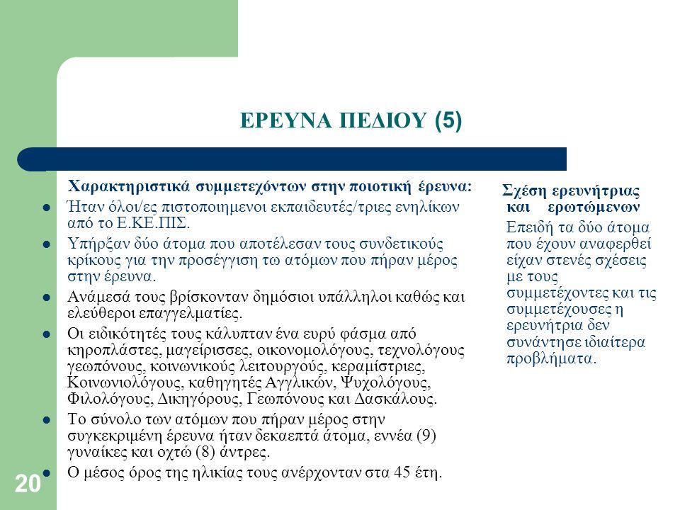 20 ΕΡΕΥΝΑ ΠΕΔΙΟΥ (5) Χαρακτηριστικά συμμετεχόντων στην ποιοτική έρευνα: Ήταν όλοι/ες πιστοποιημενοι εκπαιδευτές/τριες ενηλίκων από το Ε.ΚΕ.ΠΙΣ.