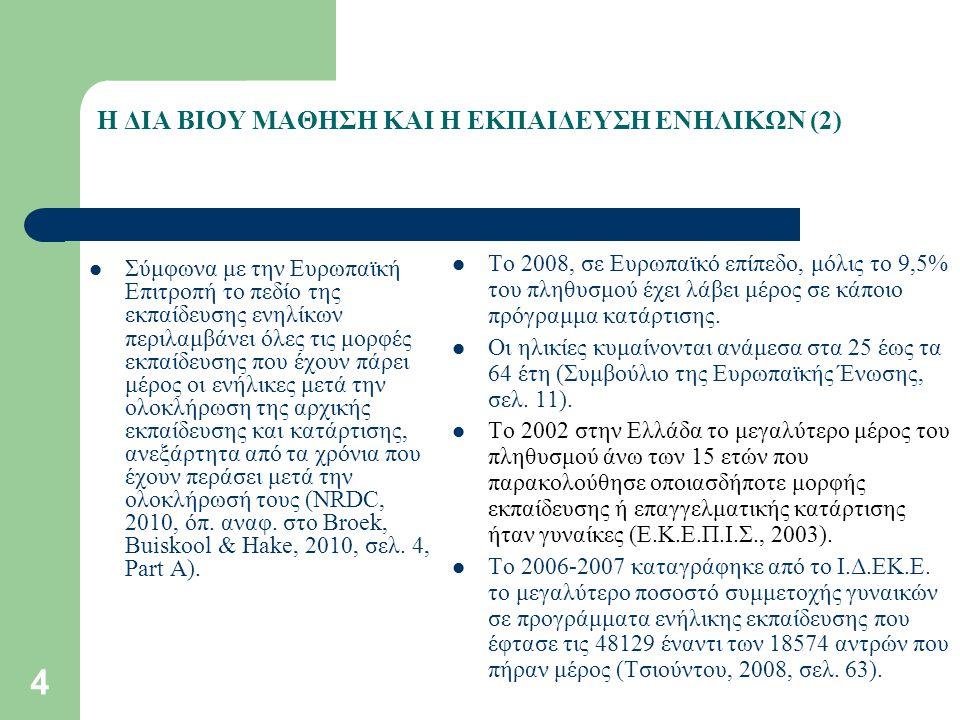 4 Η ΔΙΑ ΒΙΟΥ ΜΑΘΗΣΗ ΚΑΙ Η ΕΚΠΑΙΔΕΥΣΗ ΕΝΗΛΙΚΩΝ (2) Σύμφωνα με την Ευρωπαϊκή Επιτροπή το πεδίο της εκπαίδευσης ενηλίκων περιλαμβάνει όλες τις μορφές εκπαίδευσης που έχουν πάρει μέρος οι ενήλικες μετά την ολοκλήρωση της αρχικής εκπαίδευσης και κατάρτισης, ανεξάρτητα από τα χρόνια που έχουν περάσει μετά την ολοκλήρωσή τους (NRDC, 2010, όπ.