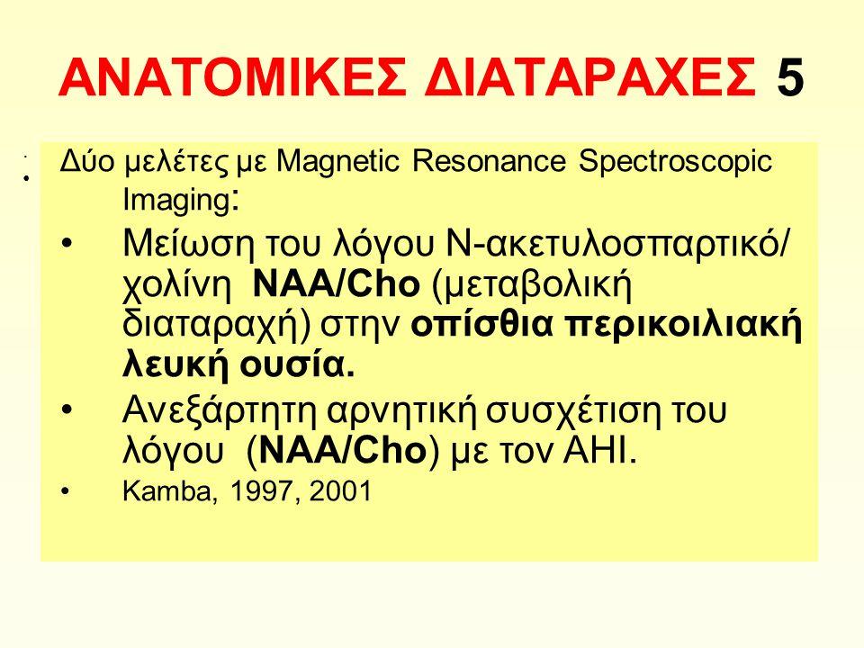 ΑΝΑΤΟΜΙΚΕΣ ΔΙΑΤΑΡΑΧΕΣ 5 Δύο μελέτες με Magnetic Resonance Spectroscopic Imaging : Μείωση του λόγου Ν-ακετυλοσπαρτικό/ χολίνη NAA/Cho (μεταβολική διαταραχή) στην οπίσθια περικοιλιακή λευκή ουσία.