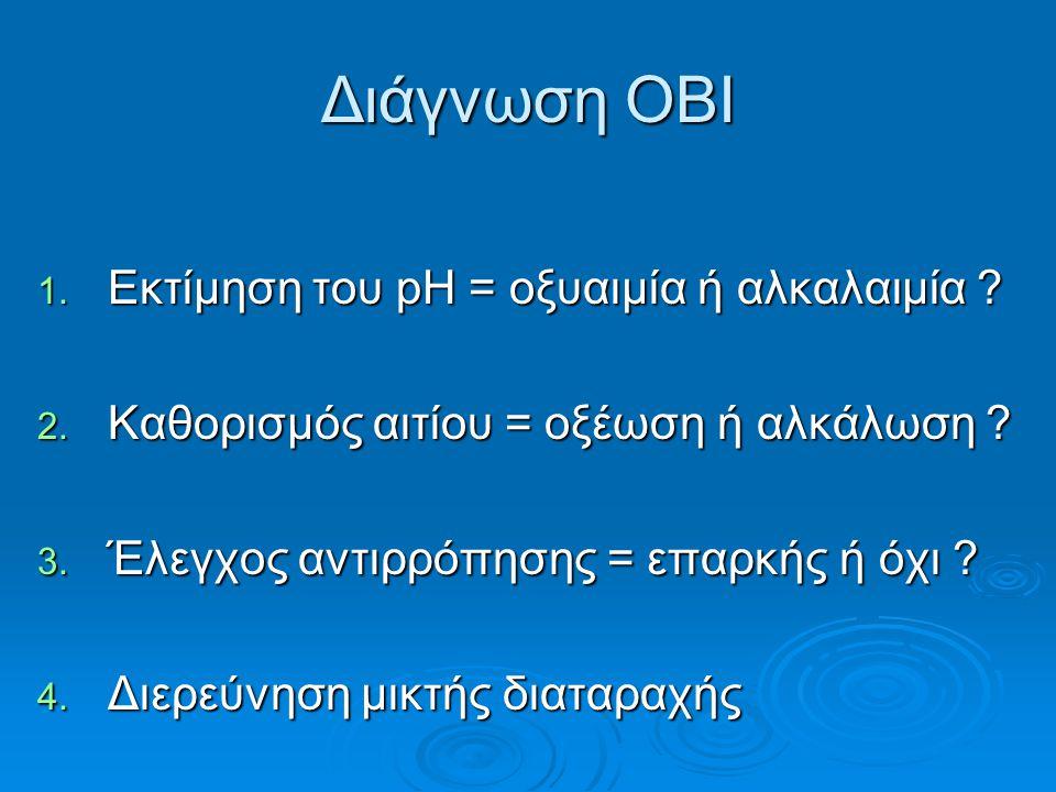 Διάγνωση ΟΒΙ 1. Εκτίμηση του pH = οξυαιμία ή αλκαλαιμία ? 2. Καθορισμός αιτίου = οξέωση ή αλκάλωση ? 3. Έλεγχος αντιρρόπησης = επαρκής ή όχι ? 4. Διερ