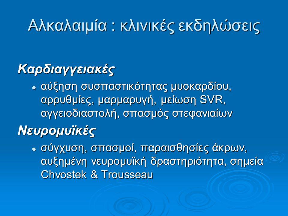 Αλκαλαιμία : κλινικές εκδηλώσεις Καρδιαγγειακές αύξηση συσπαστικότητας μυοκαρδίου, αρρυθμίες, μαρμαρυγή, μείωση SVR, αγγειοδιαστολή, σπασμός στεφανιαίων αύξηση συσπαστικότητας μυοκαρδίου, αρρυθμίες, μαρμαρυγή, μείωση SVR, αγγειοδιαστολή, σπασμός στεφανιαίωνΝευρομυϊκές σύγχυση, σπασμοί, παραισθησίες άκρων, αυξημένη νευρομυϊκή δραστηριότητα, σημεία Chvostek & Trousseau σύγχυση, σπασμοί, παραισθησίες άκρων, αυξημένη νευρομυϊκή δραστηριότητα, σημεία Chvostek & Trousseau
