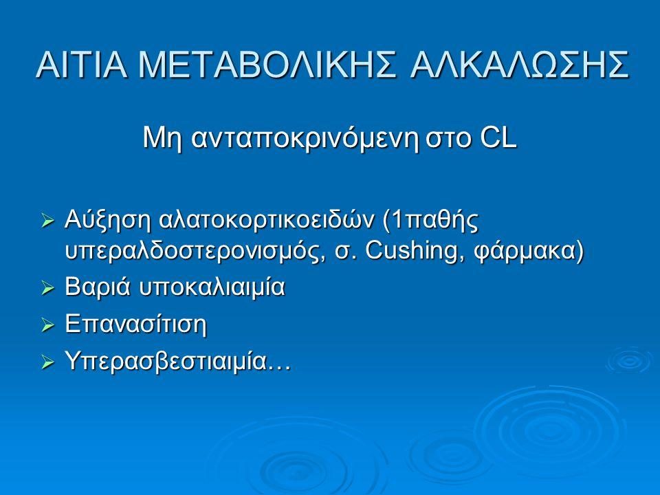 ΑΙΤΙΑ ΜΕΤΑΒΟΛΙΚΗΣ ΑΛΚΑΛΩΣΗΣ Μη ανταποκρινόμενη στο CL  Αύξηση αλατοκορτικοειδών (1παθής υπεραλδοστερονισμός, σ. Cushing, φάρμακα)  Βαριά υποκαλιαιμί